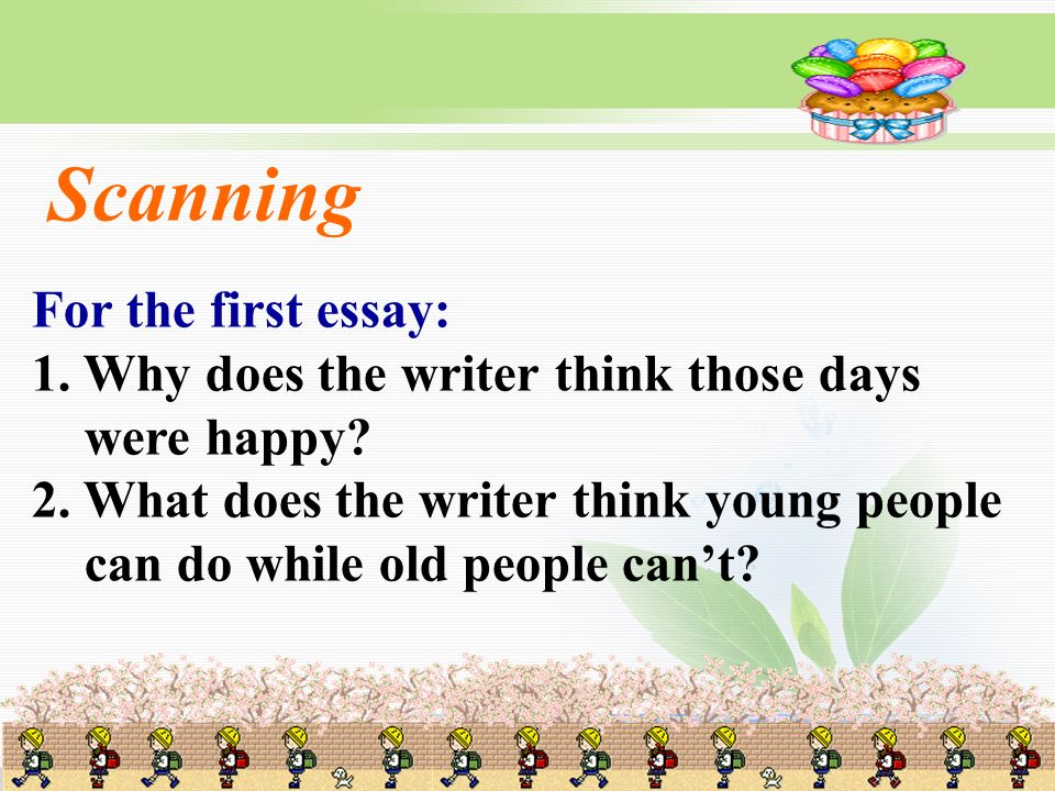 For the first essay: 1. Why does the writer think those days were happy? 2. What does the writer think young people can do while old people cant? Scan