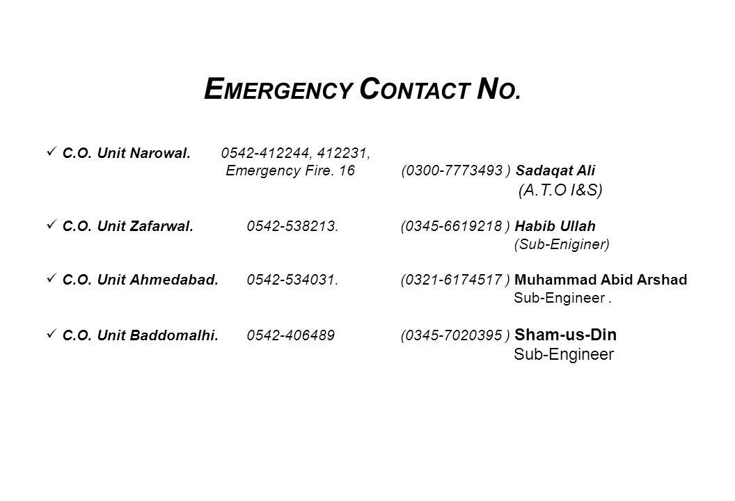 E MERGENCY C ONTACT N O. C.O. Unit Narowal. 0542-412244, 412231, Emergency Fire. 16 (0300-7773493 ) Sadaqat Ali (A.T.O I&S) C.O. Unit Zafarwal.0542-53