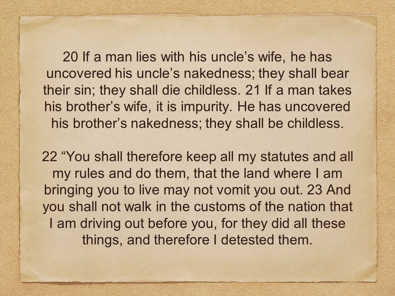 20 If a man lies with his uncles wife, he has uncovered his uncles nakedness; they shall bear their sin; they shall die childless.
