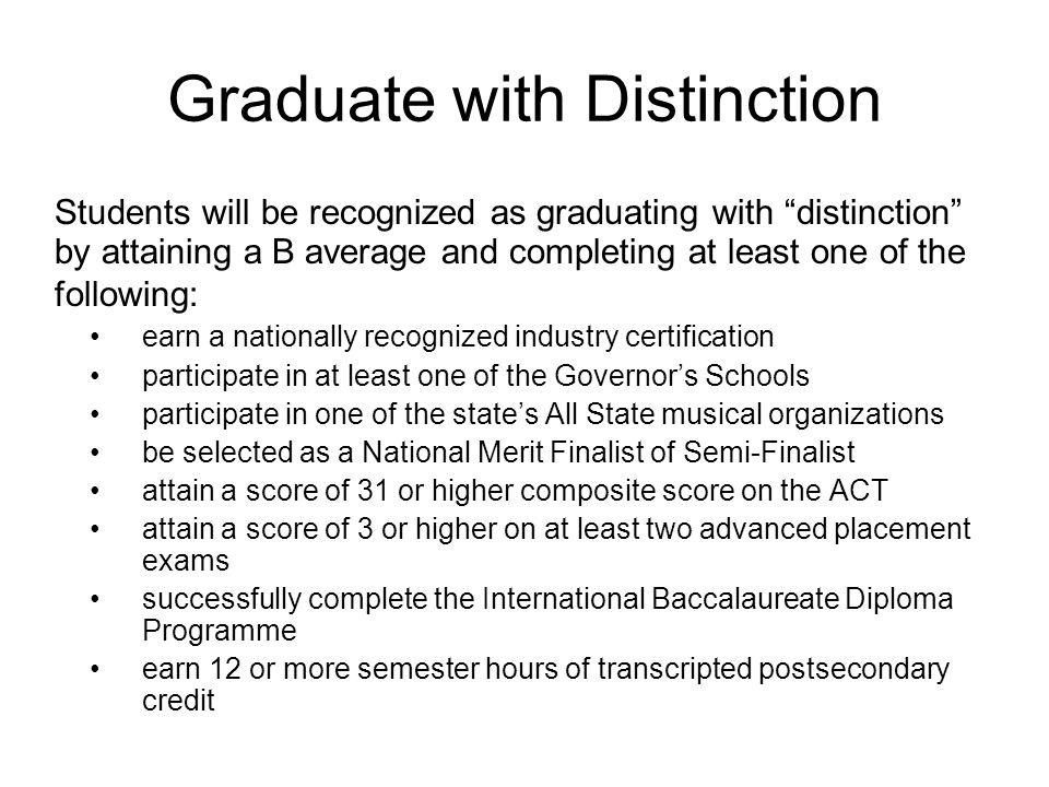 Graduate with Distinction Students will be recognized as graduating with distinction by attaining a B average and completing at least one of the following: earn a nationally recognized industry certification participate in at least one of the Governors Schools participate in one of the states All State musical organizations be selected as a National Merit Finalist of Semi-Finalist attain a score of 31 or higher composite score on the ACT attain a score of 3 or higher on at least two advanced placement exams successfully complete the International Baccalaureate Diploma Programme earn 12 or more semester hours of transcripted postsecondary credit