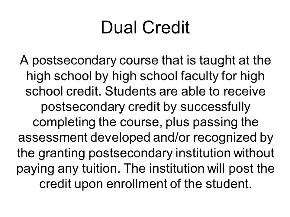 Dual Credit A postsecondary course that is taught at the high school by high school faculty for high school credit.