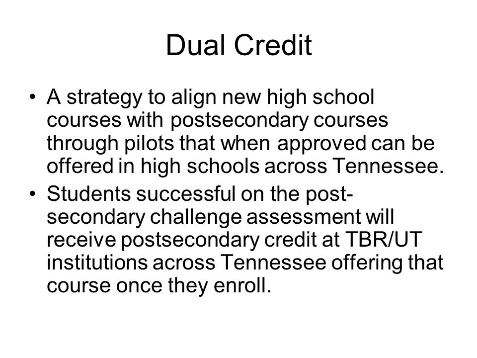 Dual Credit A strategy to align new high school courses with postsecondary courses through pilots that when approved can be offered in high schools across Tennessee.