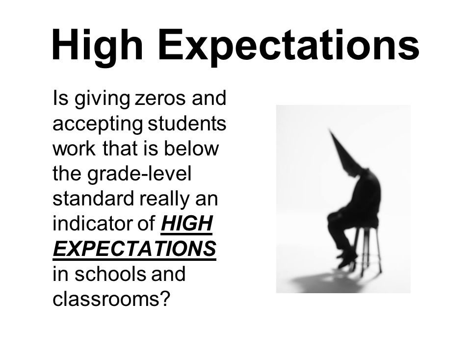 High Expectations Is giving zeros and accepting students work that is below the grade-level standard really an indicator of HIGH EXPECTATIONS in schools and classrooms