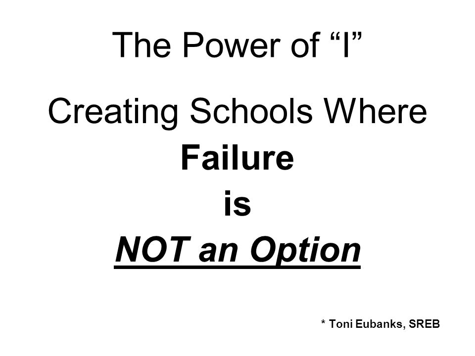 The Power of I Creating Schools Where Failure is NOT an Option * Toni Eubanks, SREB