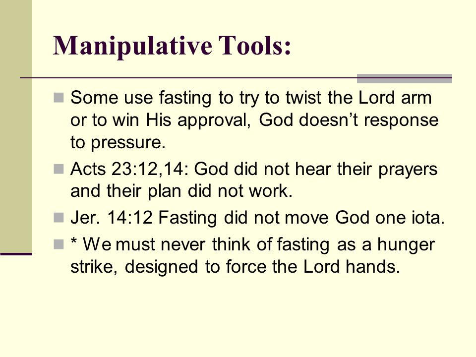 Manipulative Tools: Some use fasting to try to twist the Lord arm or to win His approval, God doesnt response to pressure.
