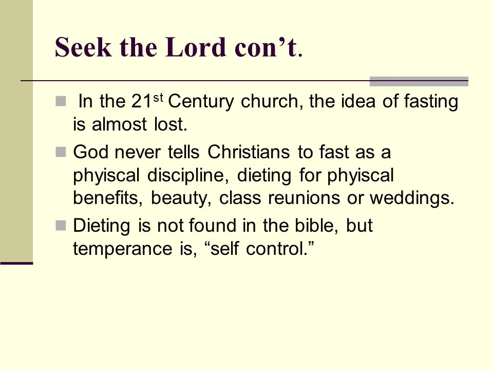Seek the Lord cont. In the 21 st Century church, the idea of fasting is almost lost.