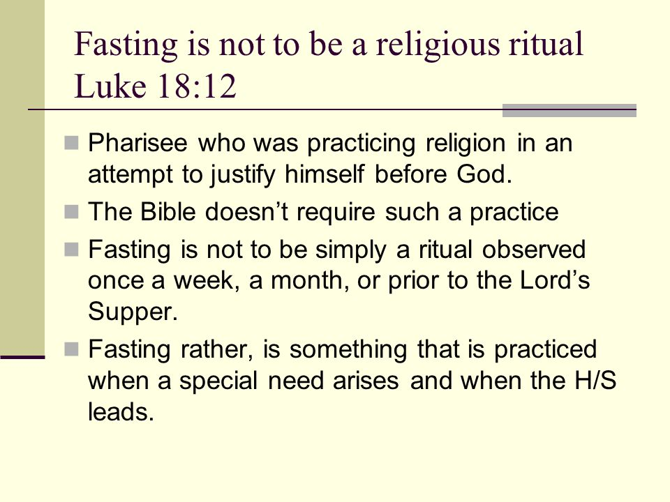 Fasting is not to be a religious ritual Luke 18:12 Pharisee who was practicing religion in an attempt to justify himself before God.
