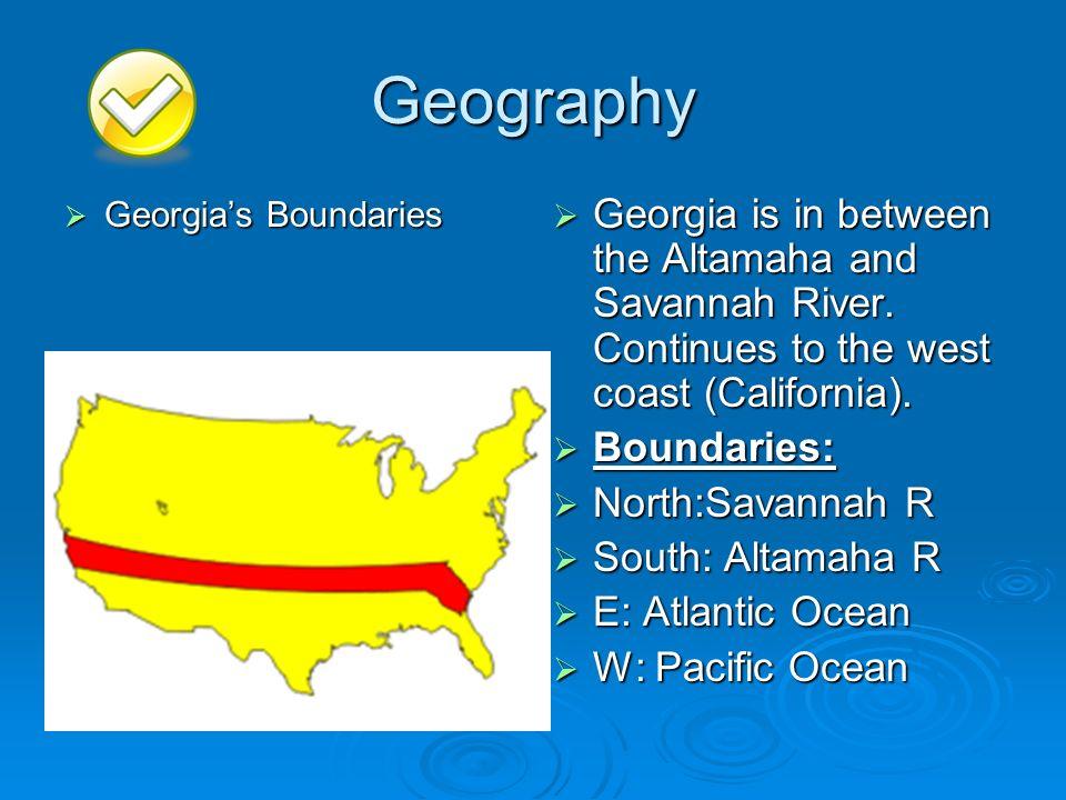 Geography Georgias Boundaries Georgias Boundaries Georgia is in between the Altamaha and Savannah River. Continues to the west coast (California). Geo