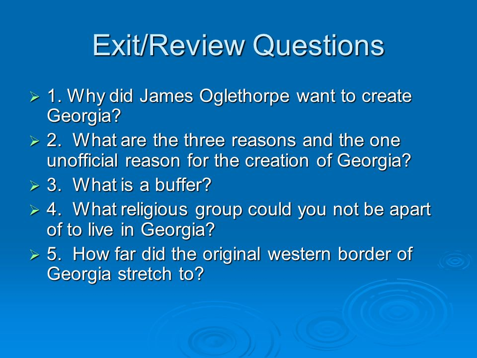 Exit/Review Questions 1. Why did James Oglethorpe want to create Georgia? 1. Why did James Oglethorpe want to create Georgia? 2. What are the three re