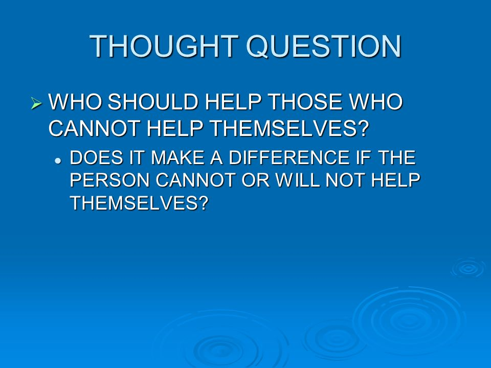THOUGHT QUESTION WHO SHOULD HELP THOSE WHO CANNOT HELP THEMSELVES? WHO SHOULD HELP THOSE WHO CANNOT HELP THEMSELVES? DOES IT MAKE A DIFFERENCE IF THE