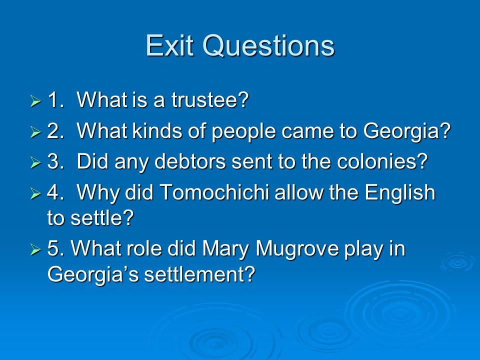 Exit Questions 1. What is a trustee? 1. What is a trustee? 2. What kinds of people came to Georgia? 2. What kinds of people came to Georgia? 3. Did an