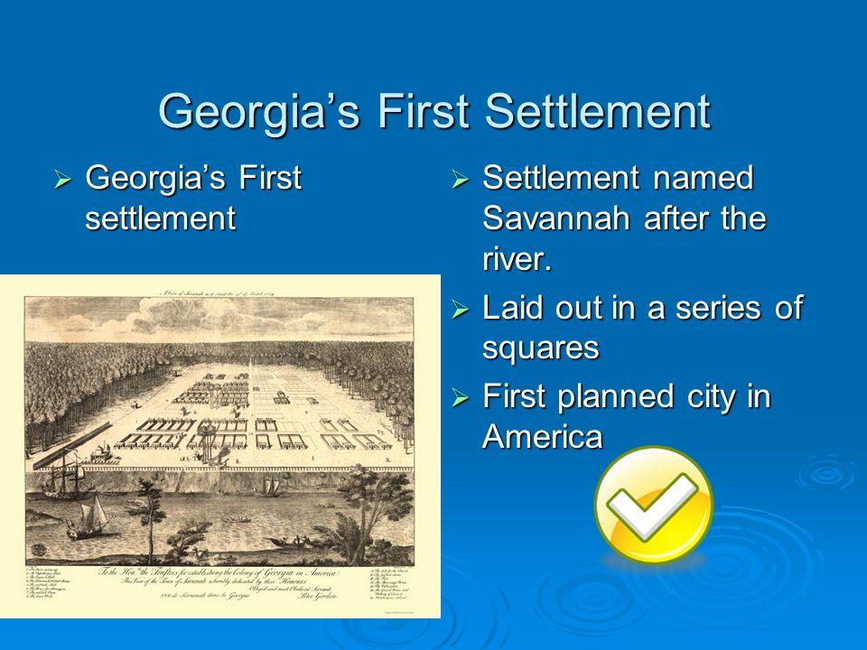 Georgias First Settlement Georgias First settlement Georgias First settlement Settlement named Savannah after the river. Settlement named Savannah aft