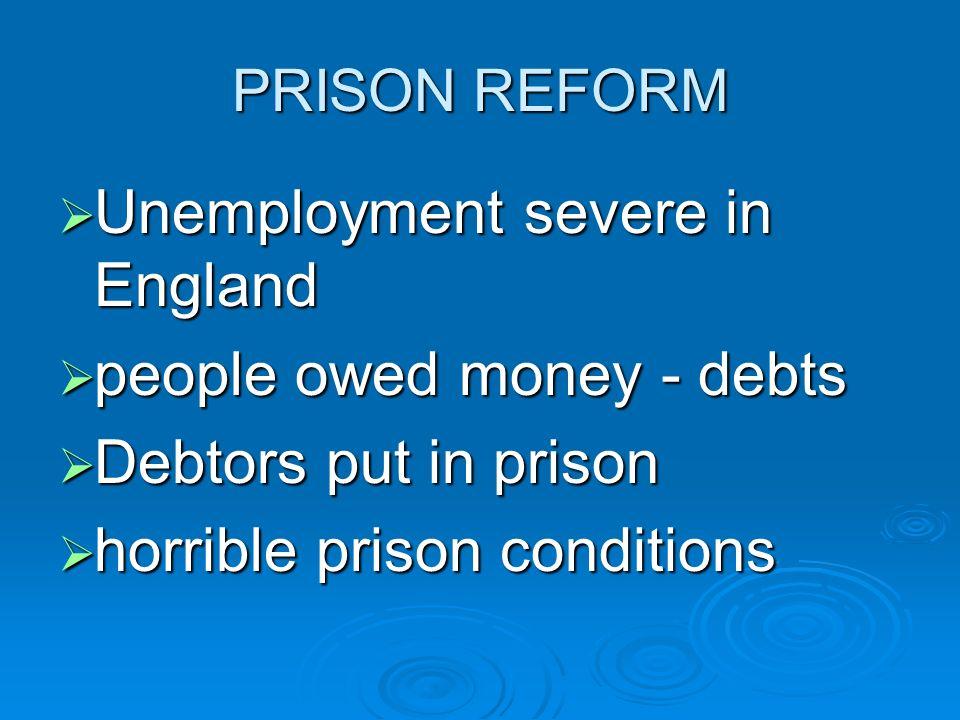 PRISON REFORM Unemployment severe in England Unemployment severe in England people owed money - debts people owed money - debts Debtors put in prison