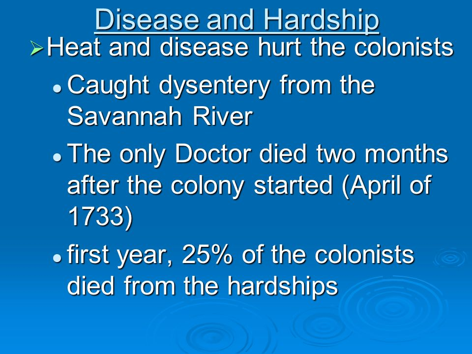 Disease and Hardship Heat and disease hurt the colonists Heat and disease hurt the colonists Caught dysentery from the Savannah River Caught dysentery