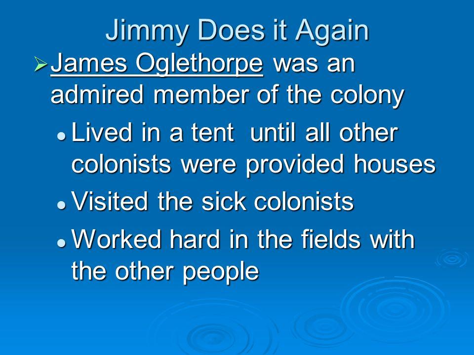 Jimmy Does it Again James Oglethorpe was an admired member of the colony James Oglethorpe was an admired member of the colony Lived in a tent until al