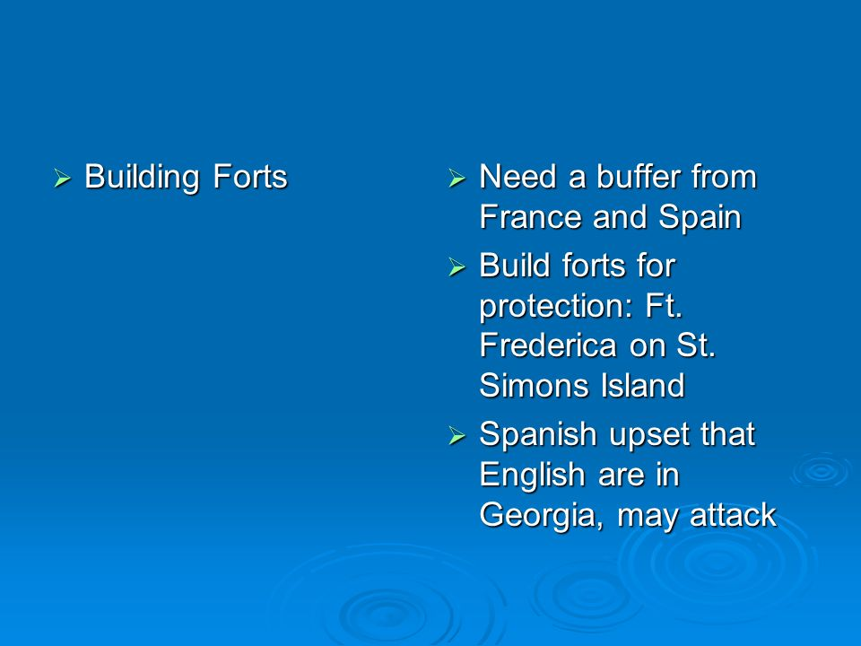 Building Forts Building Forts Need a buffer from France and Spain Need a buffer from France and Spain Build forts for protection: Ft. Frederica on St.