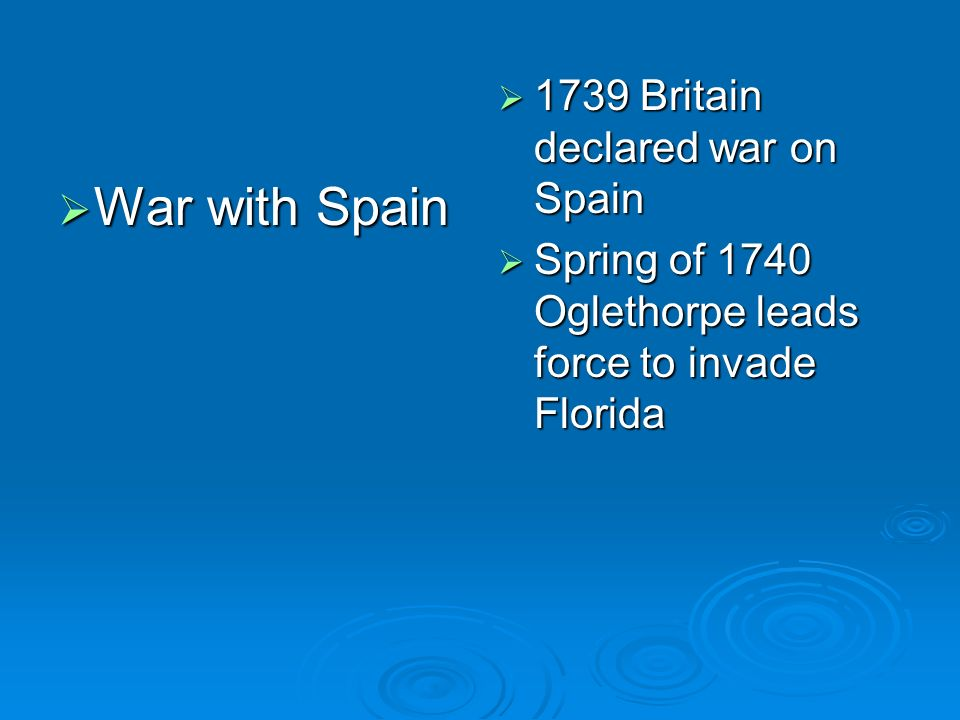 War with Spain War with Spain 1739 Britain declared war on Spain 1739 Britain declared war on Spain Spring of 1740 Oglethorpe leads force to invade Fl