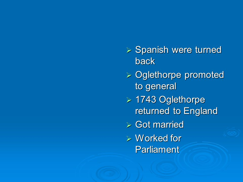 Spanish were turned back Spanish were turned back Oglethorpe promoted to general Oglethorpe promoted to general 1743 Oglethorpe returned to England 17