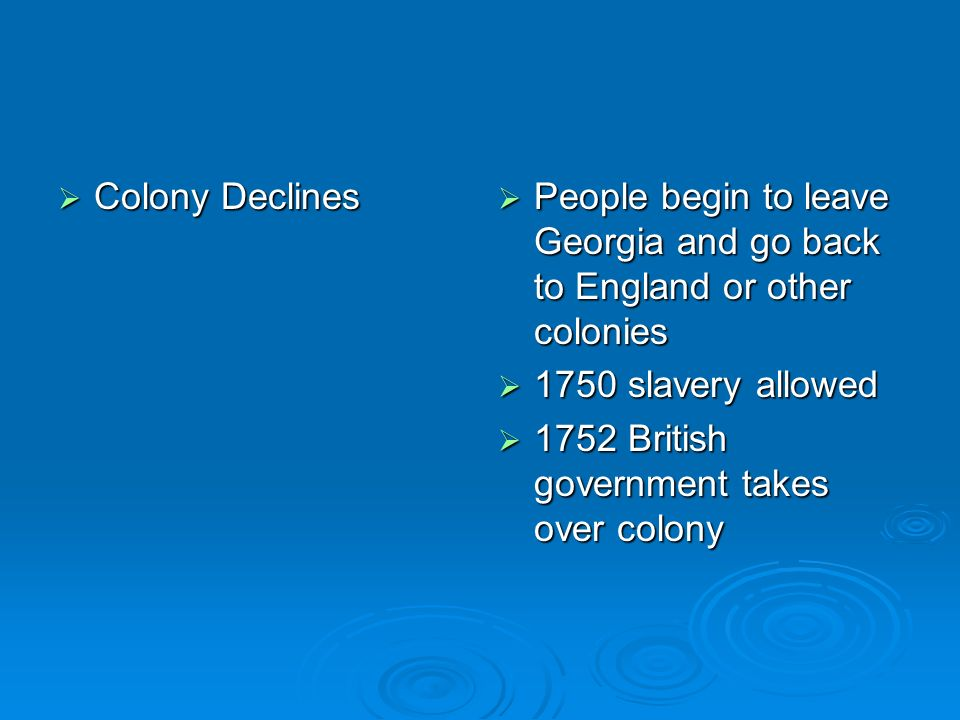 Colony Declines Colony Declines People begin to leave Georgia and go back to England or other colonies People begin to leave Georgia and go back to En