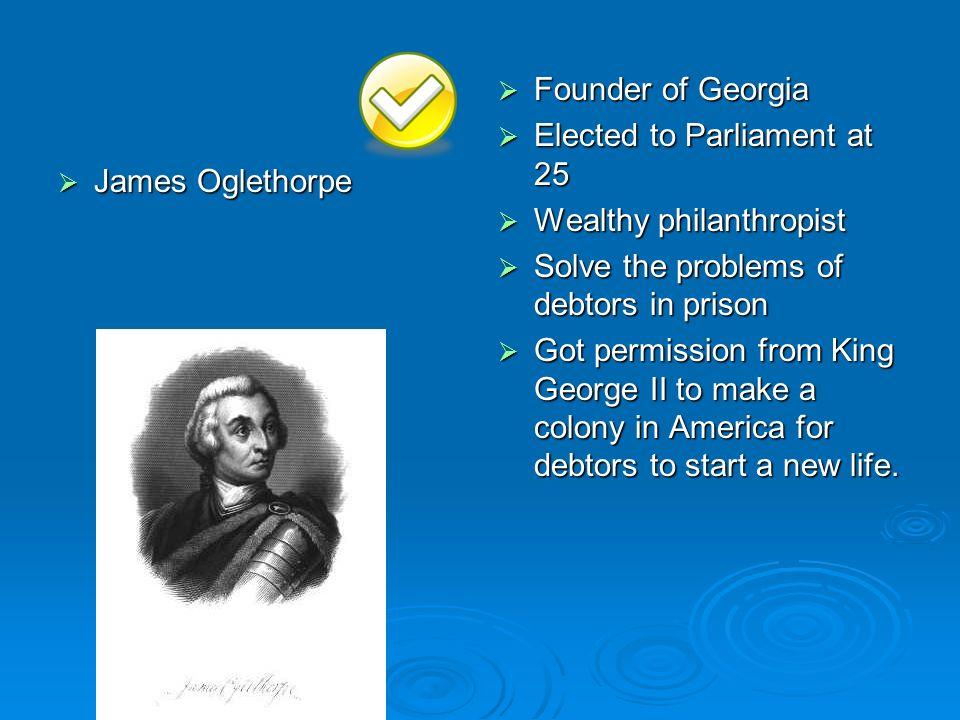 James Oglethorpe James Oglethorpe Founder of Georgia Founder of Georgia Elected to Parliament at 25 Elected to Parliament at 25 Wealthy philanthropist