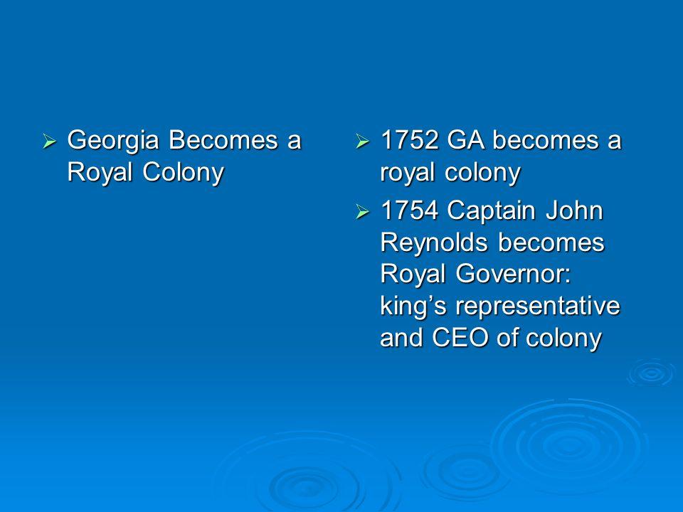 Georgia Becomes a Royal Colony Georgia Becomes a Royal Colony 1752 GA becomes a royal colony 1752 GA becomes a royal colony 1754 Captain John Reynolds