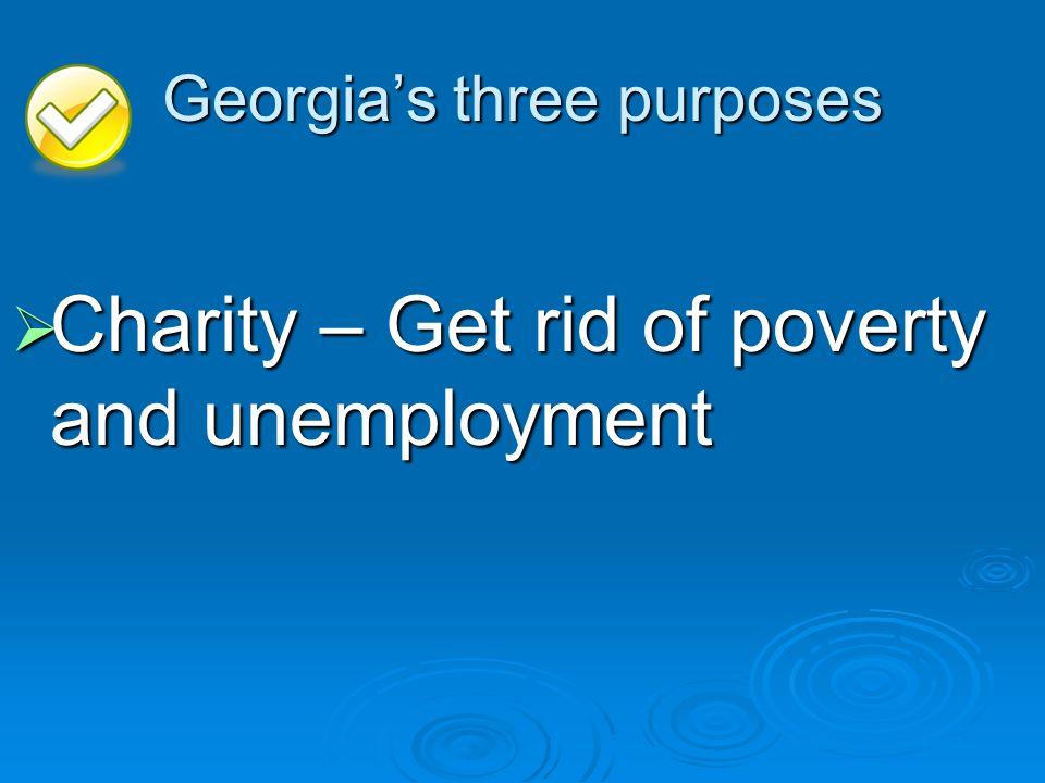 Georgias three purposes Charity – Get rid of poverty and unemployment Charity – Get rid of poverty and unemployment