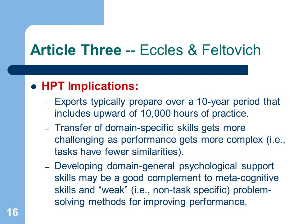 16 Article Three -- Eccles & Feltovich HPT Implications: – Experts typically prepare over a 10-year period that includes upward of 10,000 hours of practice.