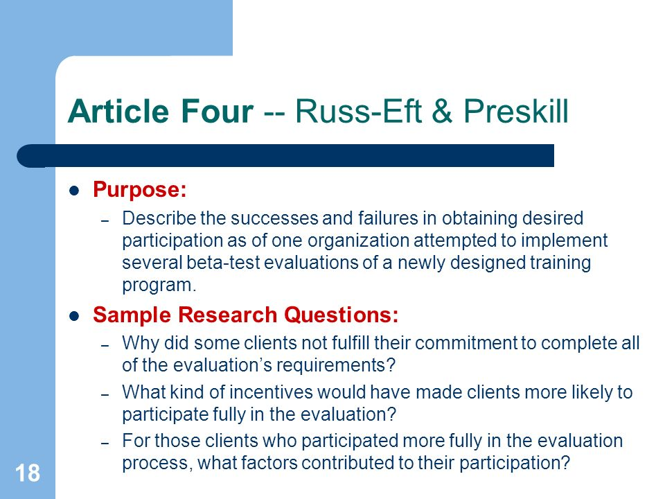 18 Article Four -- Russ-Eft & Preskill Purpose: – Describe the successes and failures in obtaining desired participation as of one organization attempted to implement several beta-test evaluations of a newly designed training program.