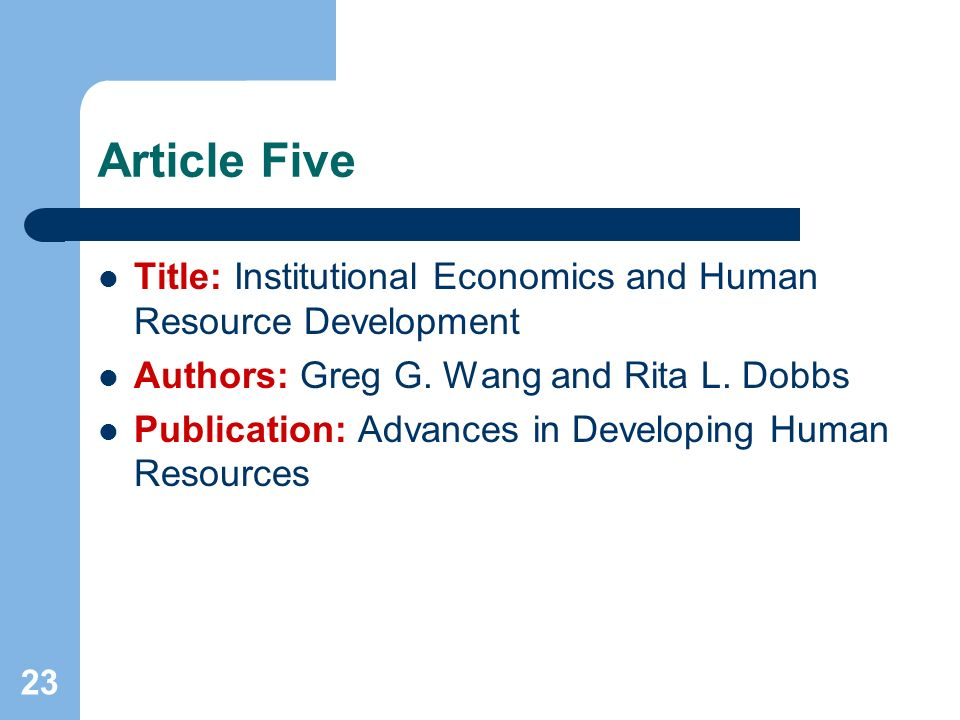 23 Article Five Title: Institutional Economics and Human Resource Development Authors: Greg G. Wang and Rita L. Dobbs Publication: Advances in Develop