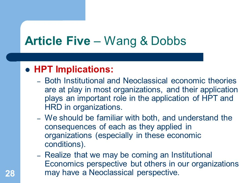 28 Article Five – Wang & Dobbs HPT Implications: – Both Institutional and Neoclassical economic theories are at play in most organizations, and their application plays an important role in the application of HPT and HRD in organizations.