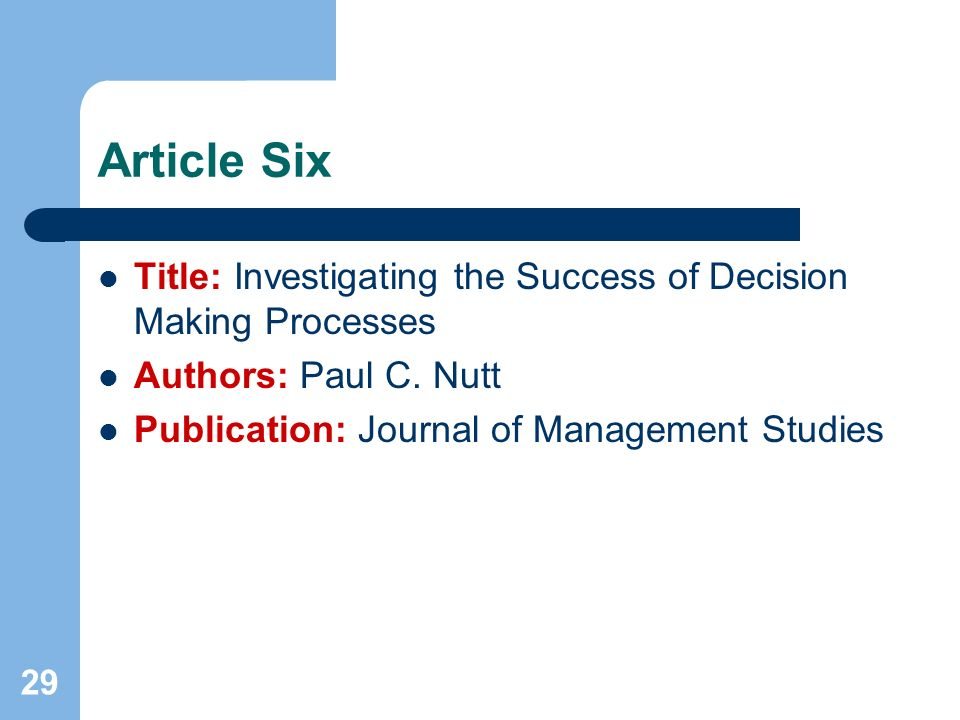 29 Article Six Title: Investigating the Success of Decision Making Processes Authors: Paul C. Nutt Publication: Journal of Management Studies