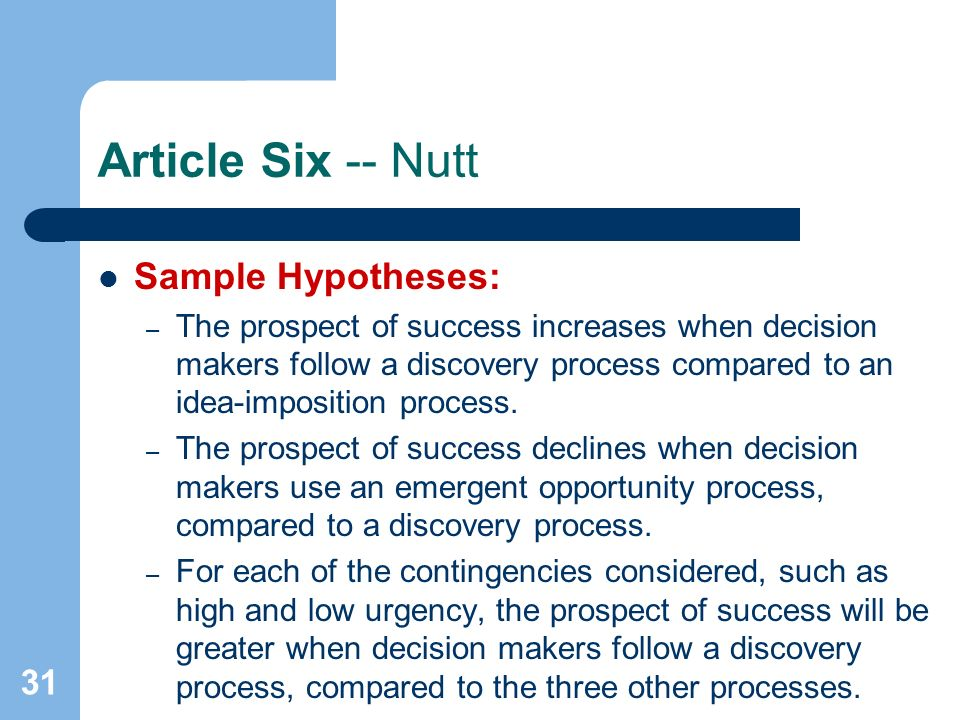 31 Article Six -- Nutt Sample Hypotheses: – The prospect of success increases when decision makers follow a discovery process compared to an idea-imposition process.