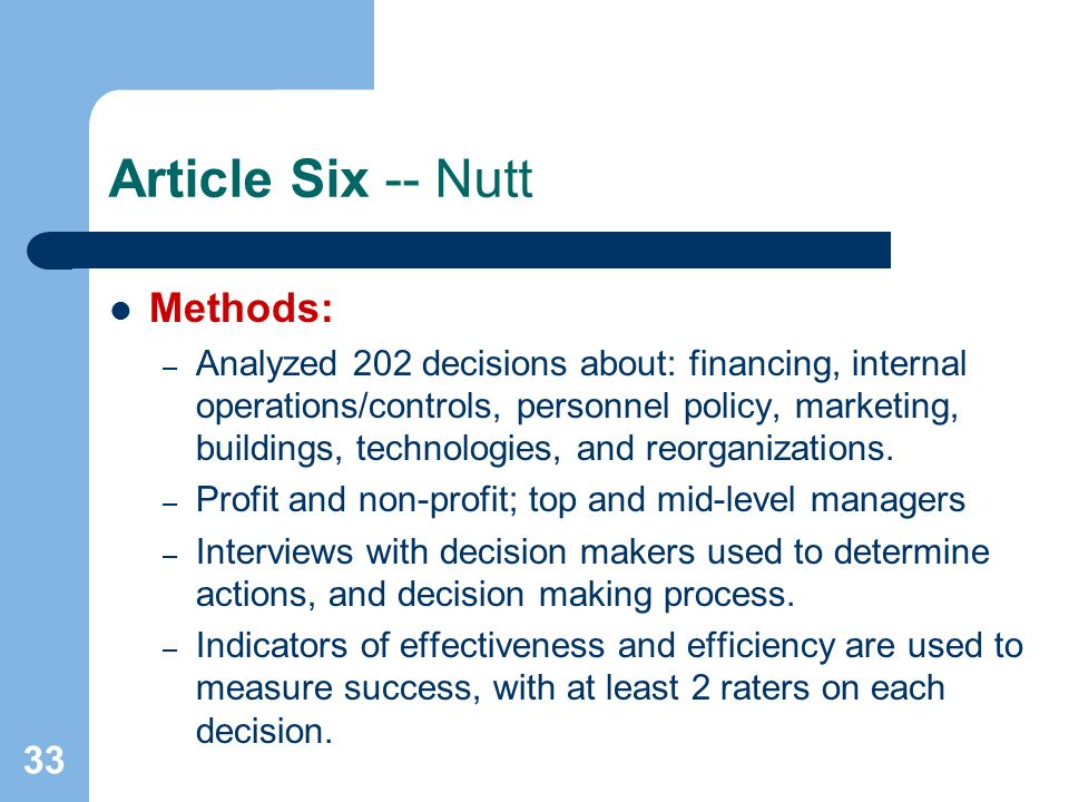 33 Article Six -- Nutt Methods: – Analyzed 202 decisions about: financing, internal operations/controls, personnel policy, marketing, buildings, techn