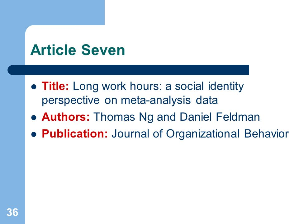36 Article Seven Title: Long work hours: a social identity perspective on meta-analysis data Authors: Thomas Ng and Daniel Feldman Publication: Journa