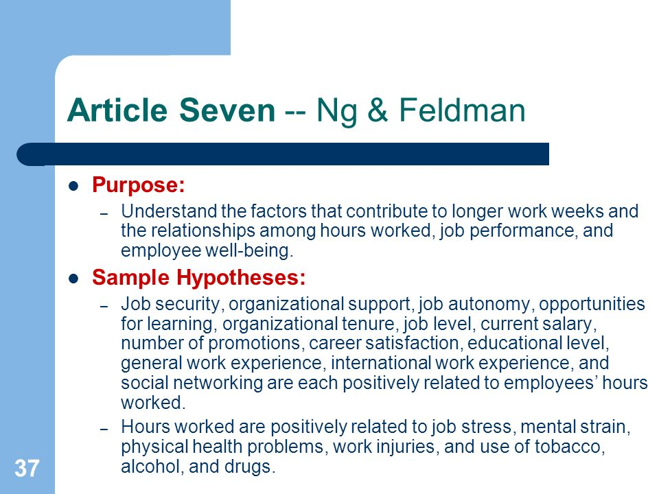 37 Article Seven -- Ng & Feldman Purpose: – Understand the factors that contribute to longer work weeks and the relationships among hours worked, job performance, and employee well-being.