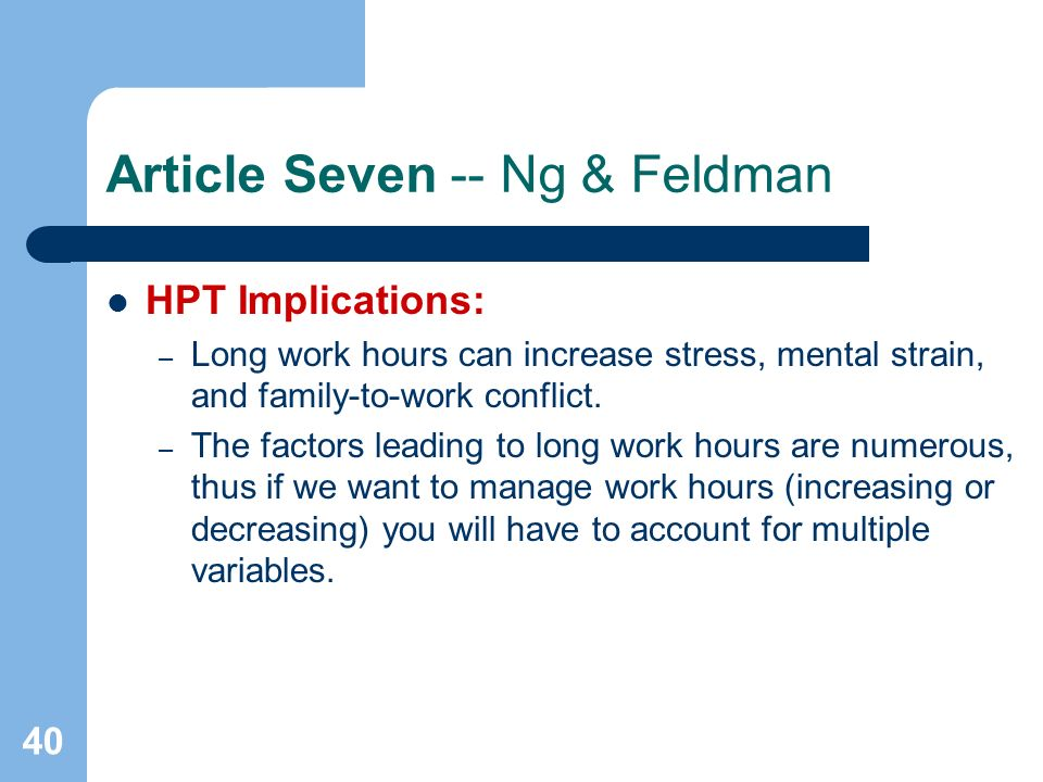 40 Article Seven -- Ng & Feldman HPT Implications: – Long work hours can increase stress, mental strain, and family-to-work conflict. – The factors le