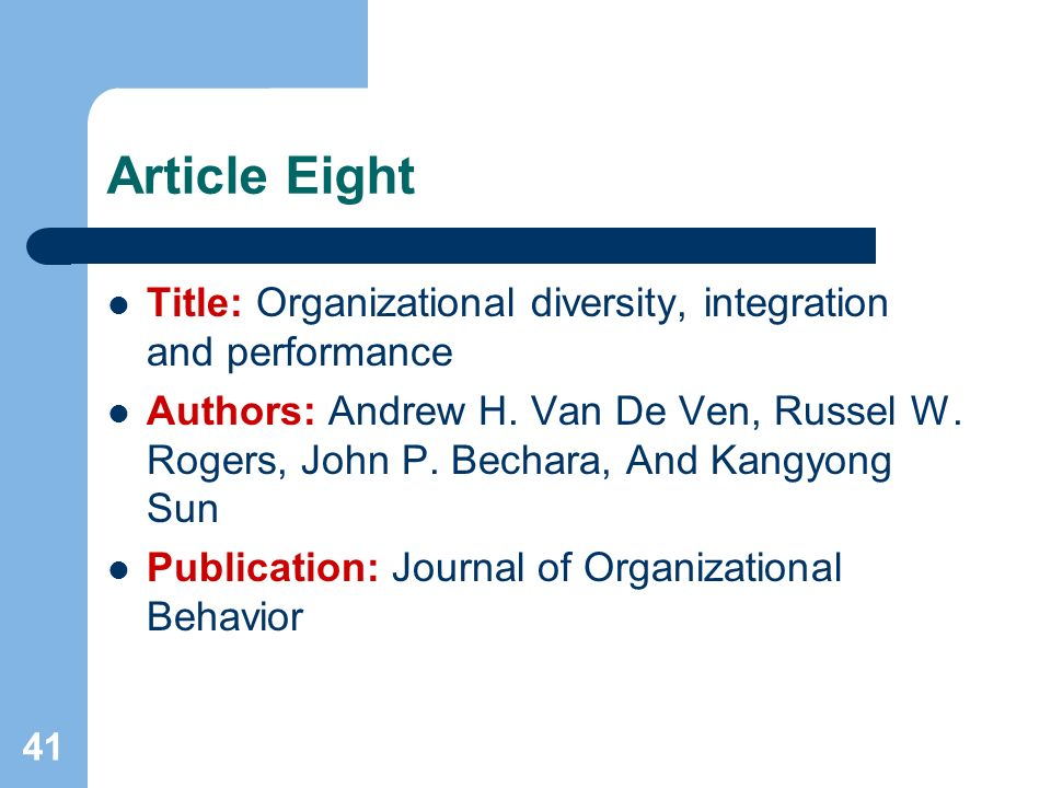 41 Article Eight Title: Organizational diversity, integration and performance Authors: Andrew H. Van De Ven, Russel W. Rogers, John P. Bechara, And Ka