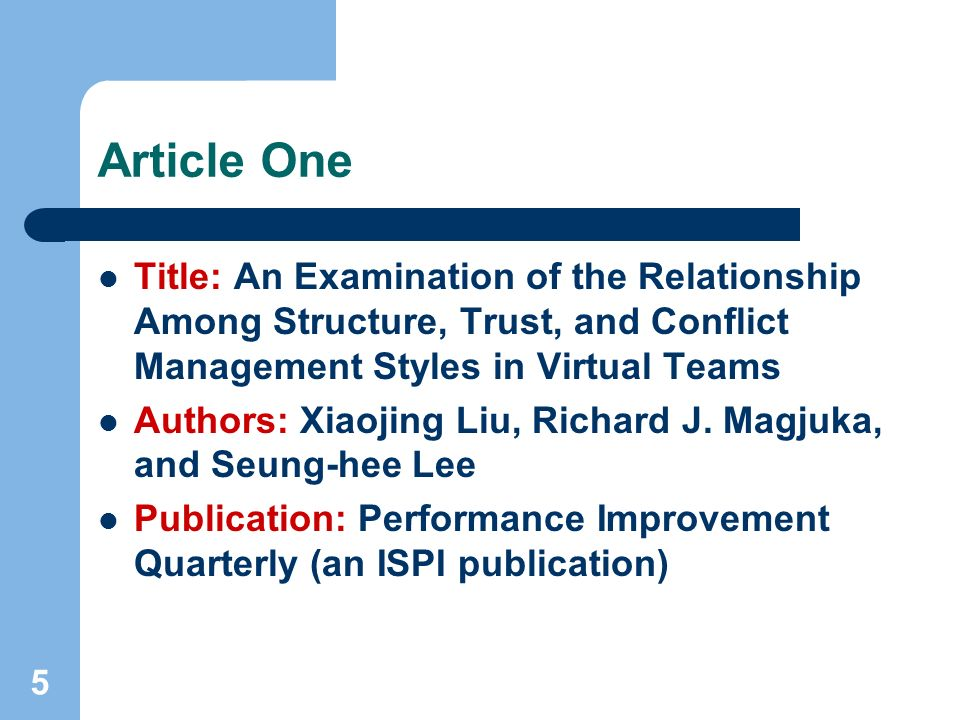 5 Article One Title: An Examination of the Relationship Among Structure, Trust, and Conflict Management Styles in Virtual Teams Authors: Xiaojing Liu, Richard J.