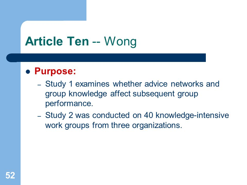 52 Article Ten -- Wong Purpose: – Study 1 examines whether advice networks and group knowledge affect subsequent group performance. – Study 2 was cond