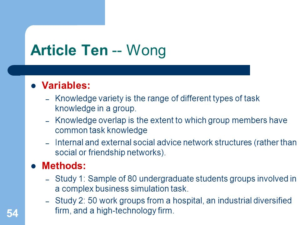 54 Article Ten -- Wong Variables: – Knowledge variety is the range of different types of task knowledge in a group. – Knowledge overlap is the extent