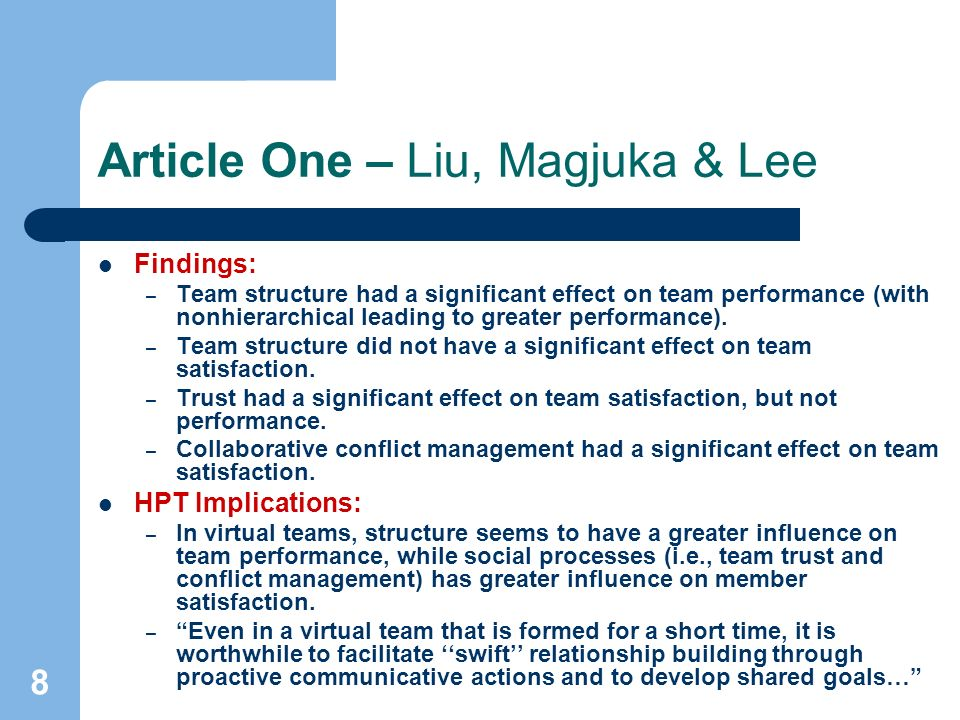 8 Article One – Liu, Magjuka & Lee Findings: – Team structure had a significant effect on team performance (with nonhierarchical leading to greater performance).