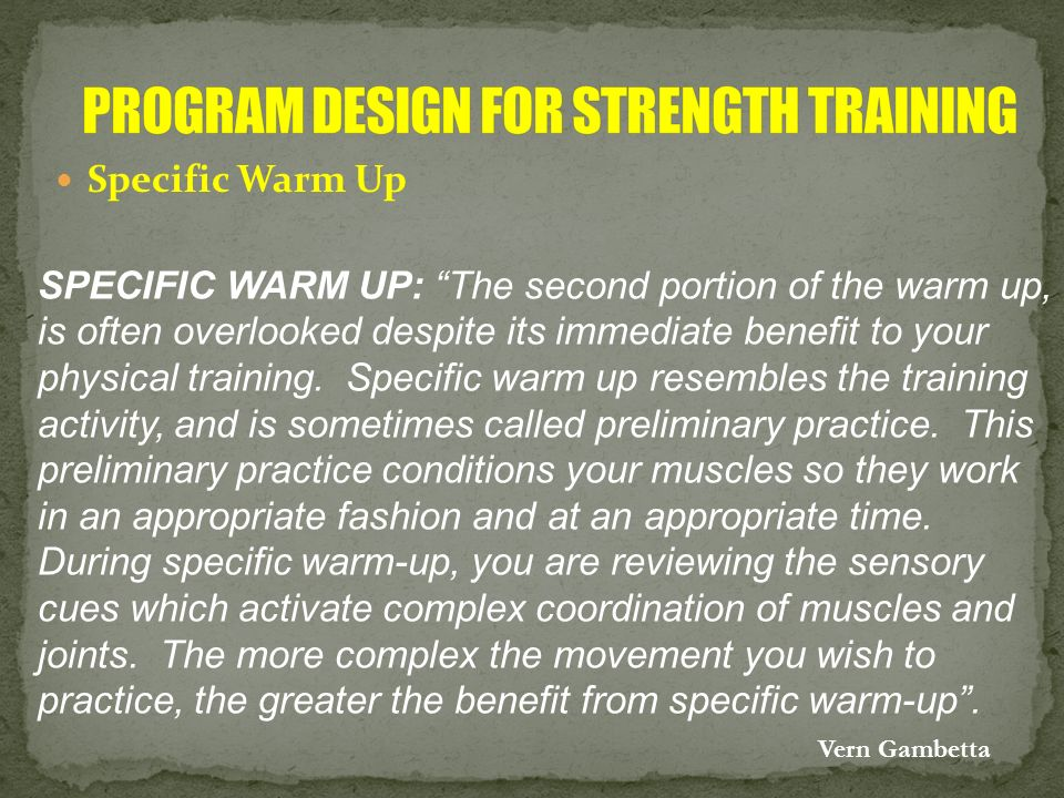 Specific Warm Up SPECIFIC WARM UP: The second portion of the warm up, is often overlooked despite its immediate benefit to your physical training. Spe