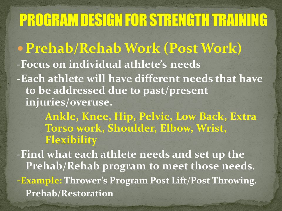 Prehab/Rehab Work (Post Work) -Focus on individual athletes needs -Each athlete will have different needs that have to be addressed due to past/presen