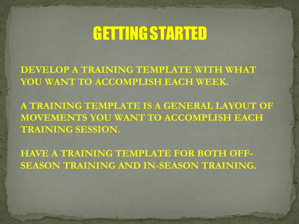 DEVELOP A TRAINING TEMPLATE WITH WHAT YOU WANT TO ACCOMPLISH EACH WEEK. A TRAINING TEMPLATE IS A GENERAL LAYOUT OF MOVEMENTS YOU WANT TO ACCOMPLISH EA