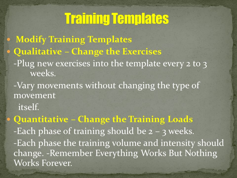 Modify Training Templates Qualitative – Change the Exercises -Plug new exercises into the template every 2 to 3 weeks. -Vary movements without changin