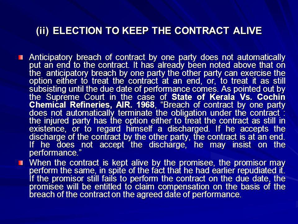 (ii) ELECTION TO KEEP THE CONTRACT ALIVE Anticipatory breach of contract by one party does not automatically put an end to the contract. It has alread