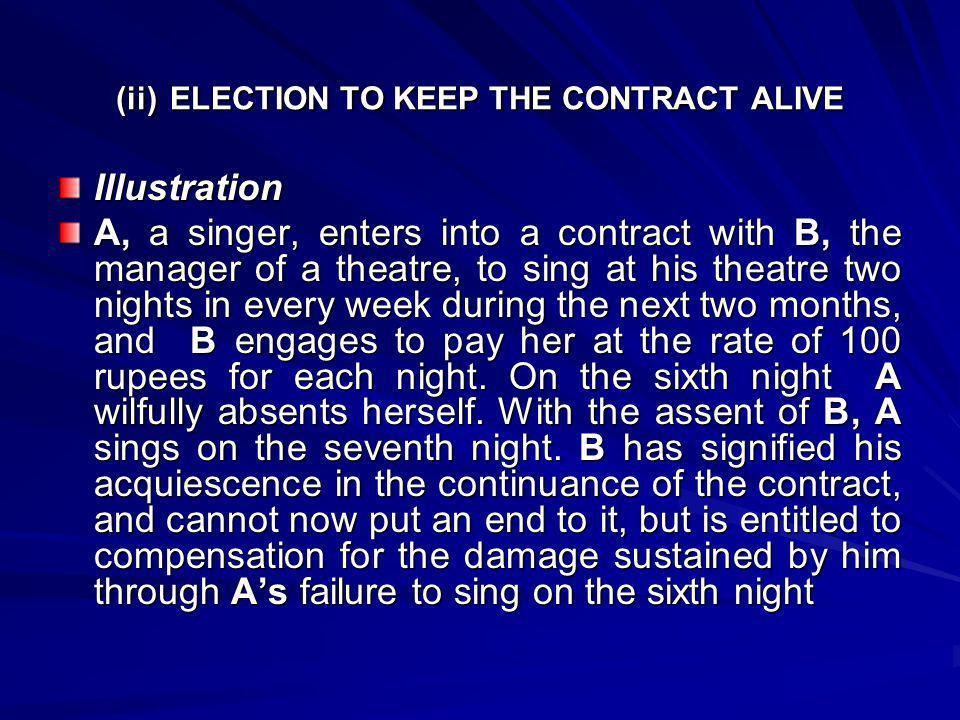 (ii) ELECTION TO KEEP THE CONTRACT ALIVE Illustration A, a singer, enters into a contract with B, the manager of a theatre, to sing at his theatre two