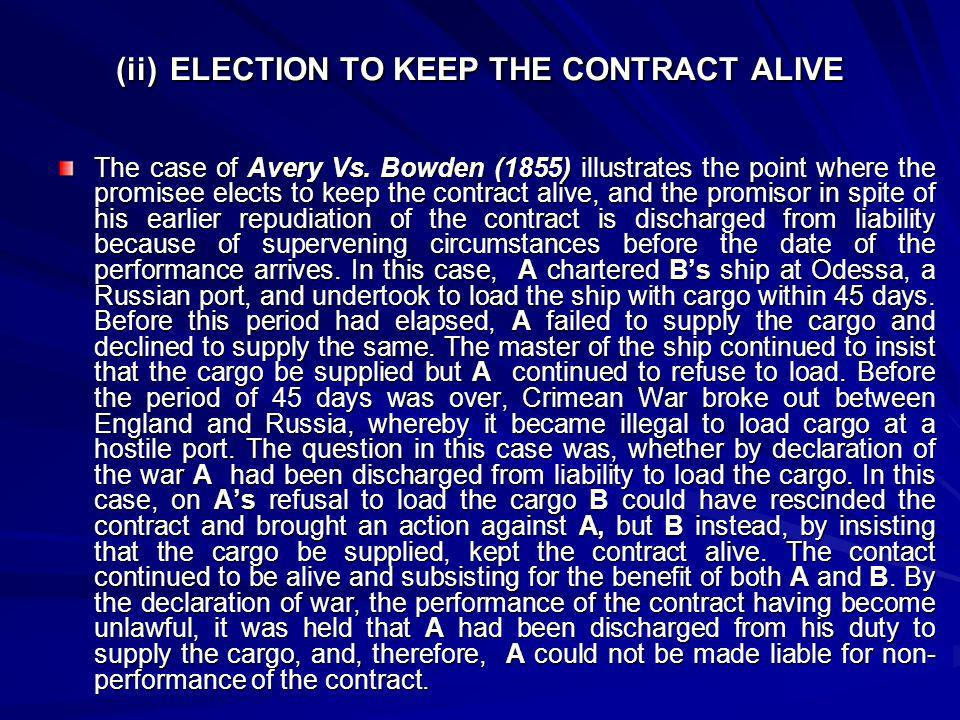 (ii) ELECTION TO KEEP THE CONTRACT ALIVE The case of Avery Vs. Bowden (1855) illustrates the point where the promisee elects to keep the contract aliv