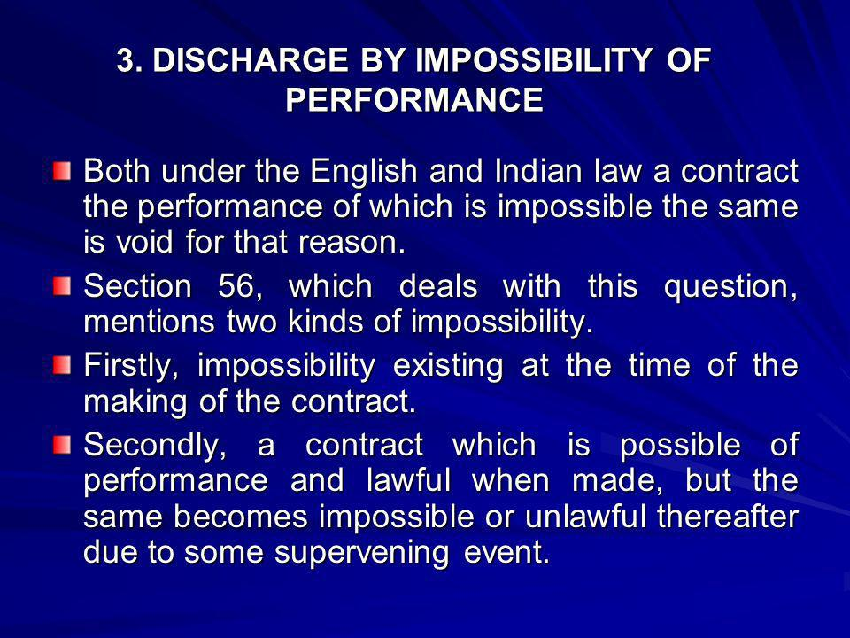 3. DISCHARGE BY IMPOSSIBILITY OF PERFORMANCE Both under the English and Indian law a contract the performance of which is impossible the same is void