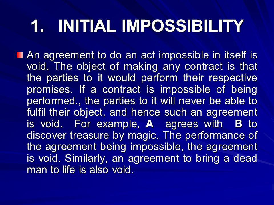 1. INITIAL IMPOSSIBILITY An agreement to do an act impossible in itself is void. The object of making any contract is that the parties to it would per
